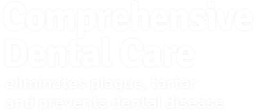 comprehensive dental care. eliminates plaque, tartar, and prevents dental disease