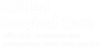 Skilled Surgical Care with best practices and procedures when they need it